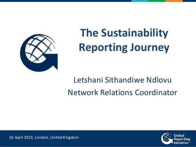 The Sustainability Reporting Journey Letshani Sithandiwe Ndlovu Network Relations Coordinator 16 April 2013, London, Unite...