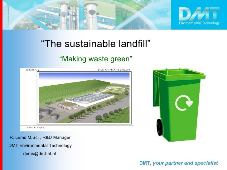 """"""" The sustainable landfill""""   """" Making waste green""""   R. Lems M.Sc. , R&D Manager  DMT Environmental Technology rlems@dmt-..."""