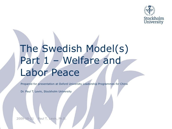 The Swedish Model(s) Part 1 – Welfare and Labor Peace Prepared for presentation at Oxford University Leadership Programmes...