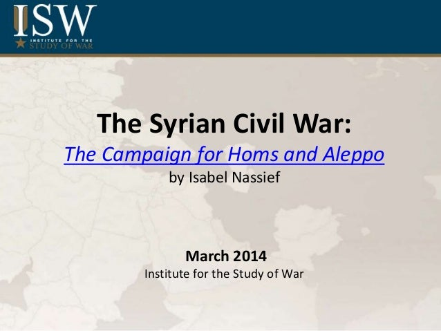 The Syrian Civil War: The Campaign for Homs and Aleppo by Isabel Nassief March 2014 Institute for the Study of War