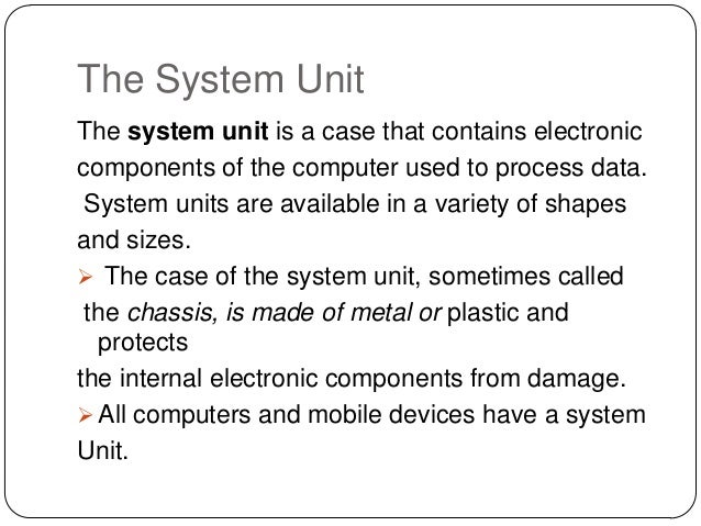 The System UnitThe system unit is a case that contains electroniccomponents of the computer used to process data. System u...