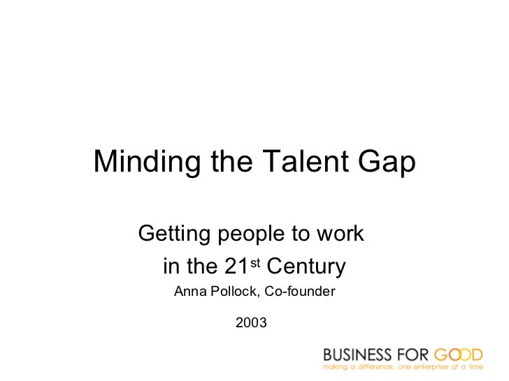 Minding the Talent Gap Getting people to work  in the 21 st  Century Anna Pollock, Co-founder 2003