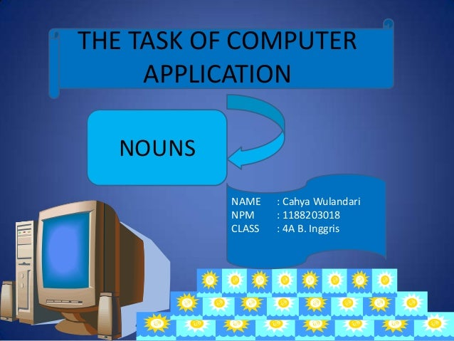 NAME : Cahya Wulandari NPM : 1188203018 CLASS : 4A B. Inggris THE TASK OF COMPUTER APPLICATION NOUNS