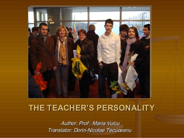 THE TEACHER'S PERSONALITYTHE TEACHER'S PERSONALITYAuthor: Prof . Maria VulcuAuthor: Prof . Maria VulcuTranslator: Dorin-Ni...