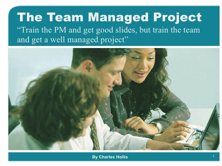 """The Team Managed Project """" Train the PM and get good slides, but train the team and get a well managed project"""" By Charles..."""