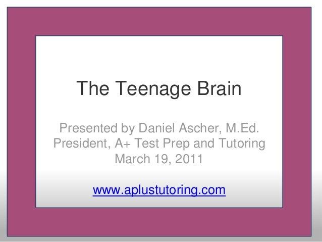 The Teenage Brain Presented by Daniel Ascher, M.Ed. President, A+ Test Prep and Tutoring March 19, 2011 www.aplustutoring....