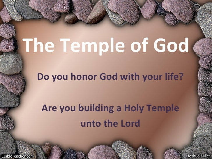 The Temple of God Do you honor God with your life? Are you building a Holy Temple unto the Lord