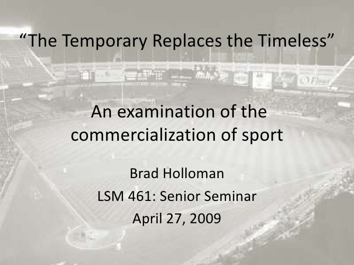 """""""The Temporary Replaces the Timeless"""" An examination of the commercialization of sport<br />Brad Holloman<br />LSM 461: Se..."""