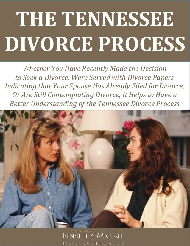 THE TENNESSEE DIVORCE PROCESS Whether You Have Recently Made the Decision to Seek a Divorce, Were Served with Divorce Pape...
