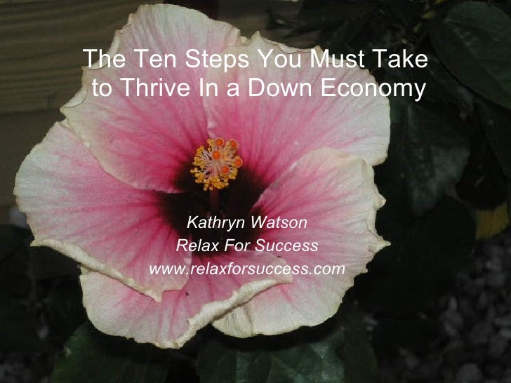 The Ten Steps You Must Take  to Thrive In a Down Economy <ul><li>Kathryn Watson </li></ul><ul><li>Relax For Success </li><...