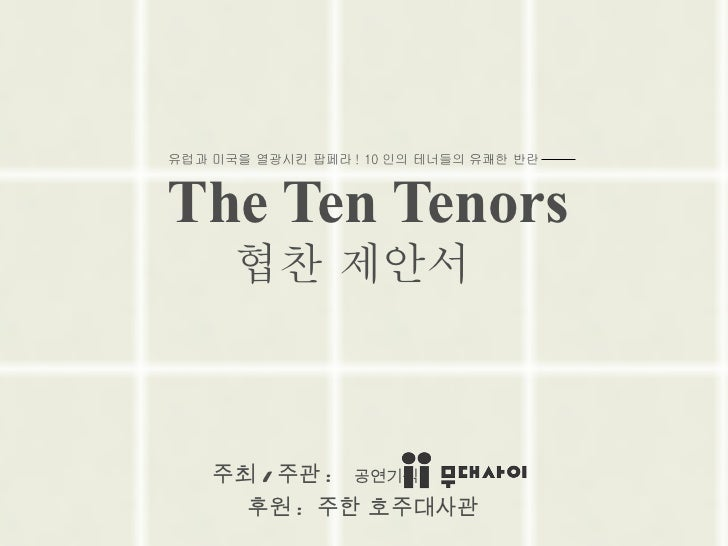 The Ten Tenors   주최 / 주관 :  공연기획 후원 :  주한 호주대사관 유럽과 미국을 열광시킨 팝페라 ! 10 인의 테너들의 유쾌한 반란  협찬 제안서