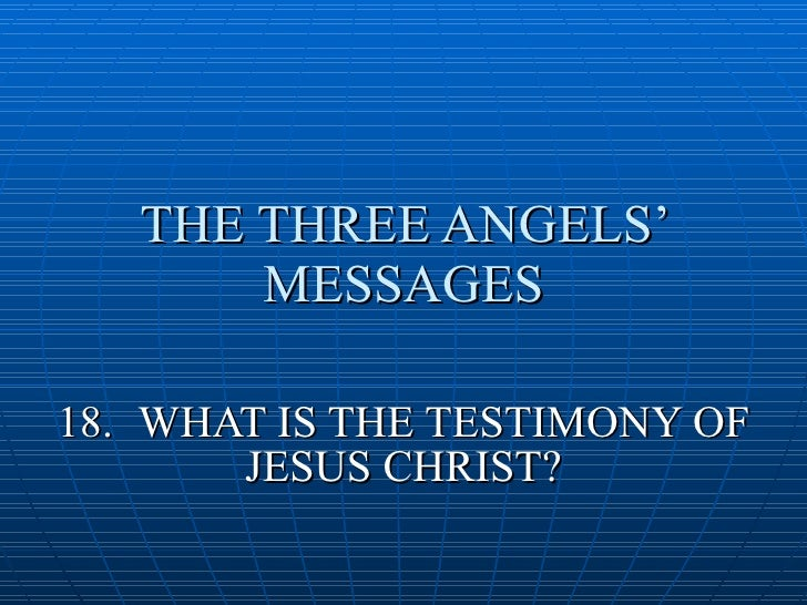 THE THREE ANGELS'        MESSAGES  18. WHAT IS THE TESTIMONY OF        JESUS CHRIST?