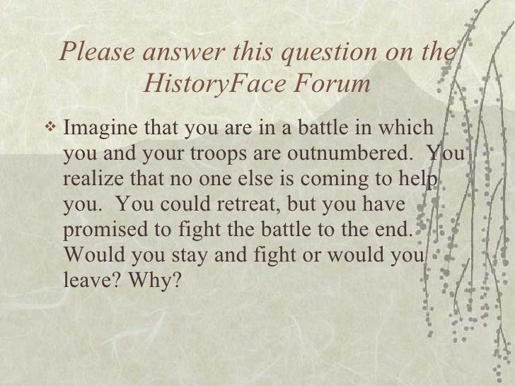 Please answer this question on the HistoryFace Forum <ul><li>Imagine that you are in a battle in which you and your troops...