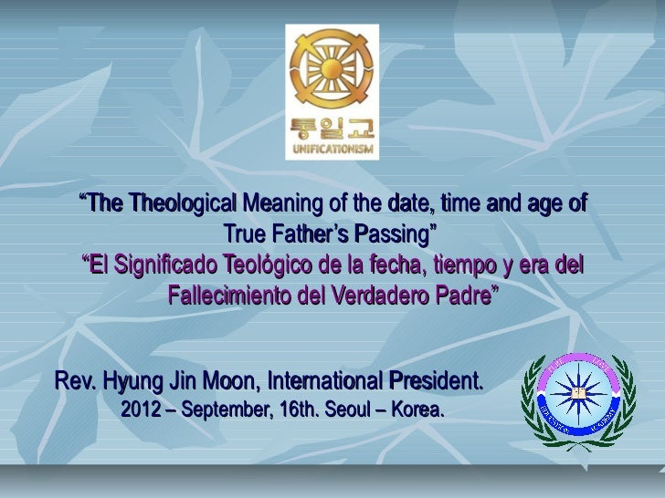 The theological meaning of the date, time and age of true father's passing.