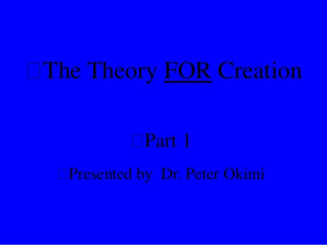  The Theory FOR Creation  Part 1  Presented by Dr. Peter Okimi