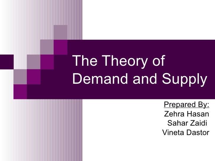The Theory ofDemand and Supply           Prepared By:           Zehra Hasan            Sahar Zaidi           Vineta Dastor