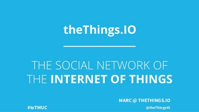 MARC @ THETHINGS.IO @theThingsIO#IoTMUC