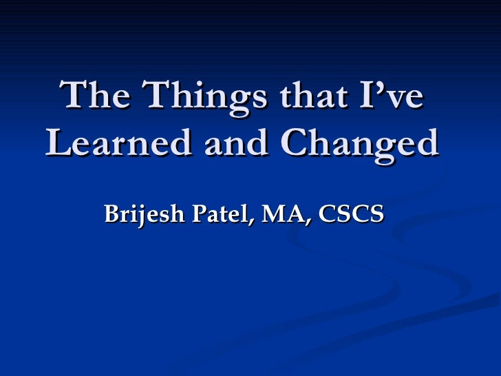 The Things that I've Learned and Changed Brijesh Patel, MA, CSCS