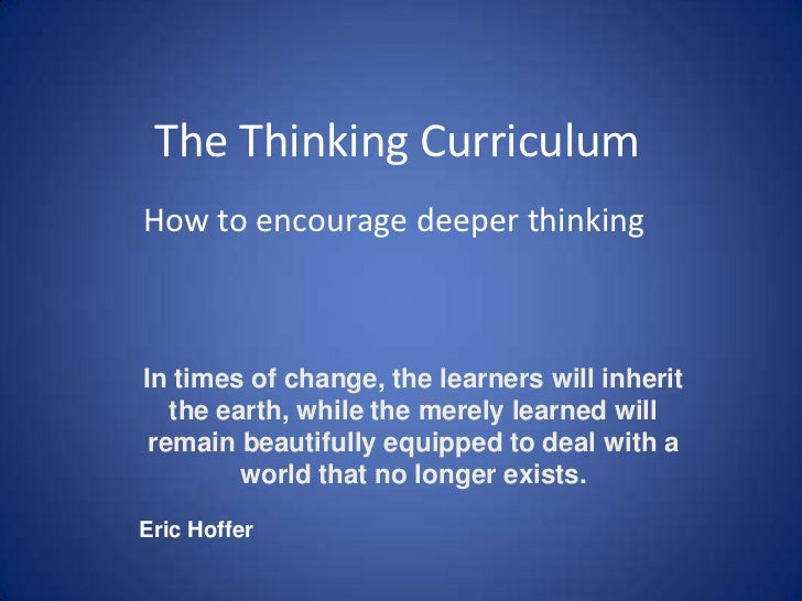 The Thinking Curriculum<br />How to encourage deeper thinking<br />In times of change, the learners will inherit the earth...