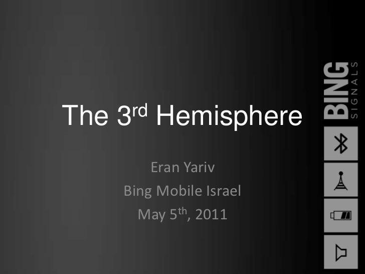 The 3rd Hemisphere<br />Eran Yariv<br />Bing Mobile Israel<br />May 5th, 2011<br />
