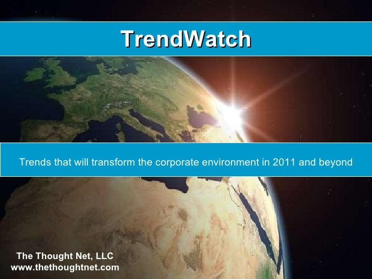 TrendWatch Trends that will transform the corporate environment in 2011 and beyond The Thought Net, LLC www.thethoughtnet....