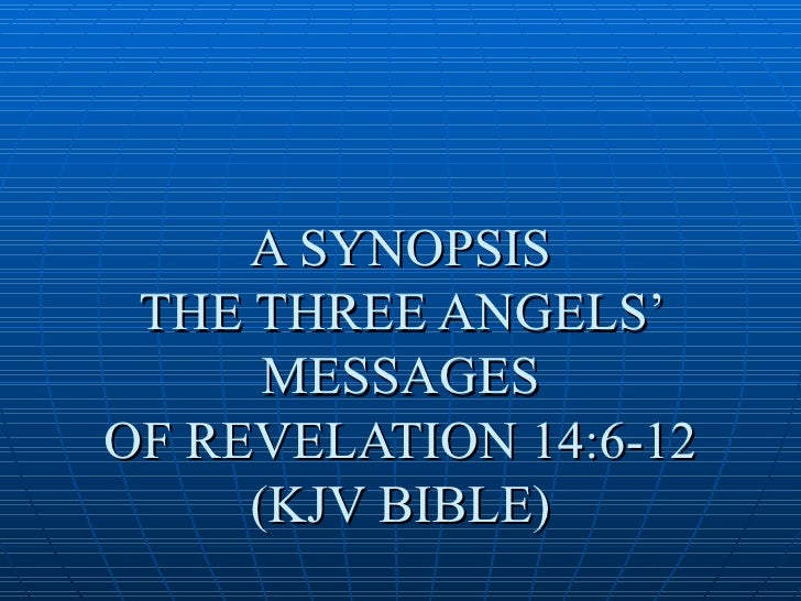 A SYNOPSIS  THE THREE ANGELS'       MESSAGES OF REVELATION 14:6-12      (KJV BIBLE)