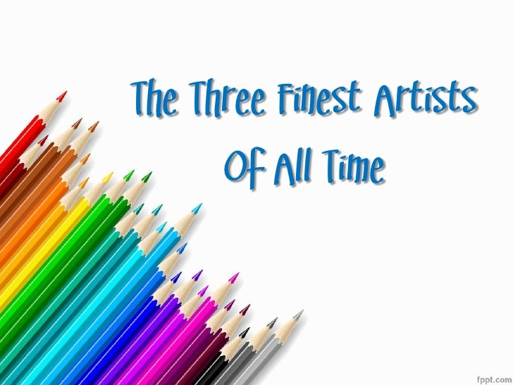 The Three Finest Artists      Of All Time