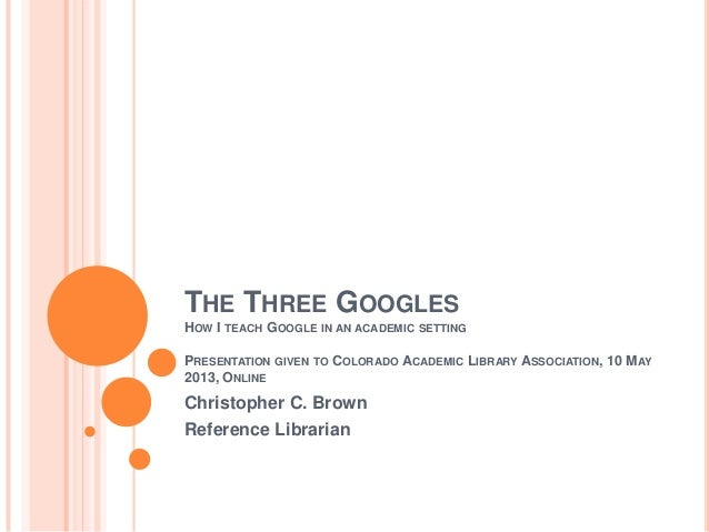 THE THREE GOOGLESHOW I TEACH GOOGLE IN AN ACADEMIC SETTINGPRESENTATION GIVEN TO COLORADO ACADEMIC LIBRARY ASSOCIATION, 10 ...