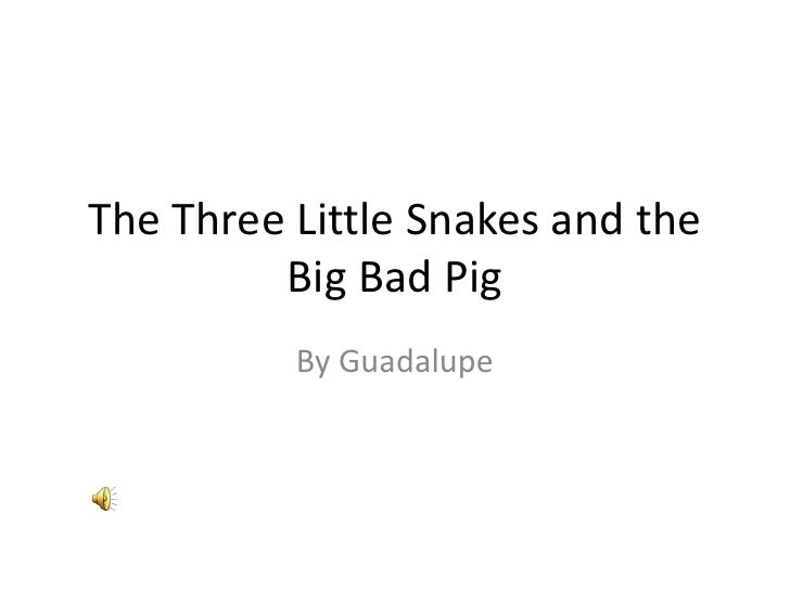 The Three Little Snakes and the Big Bad Pig<br />By Guadalupe<br />