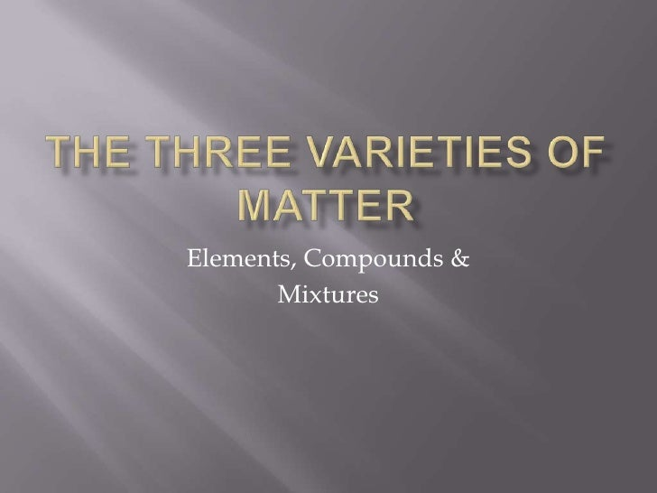 The ThRee Varieties of Matter<br />Elements, Compounds &<br />Mixtures<br />