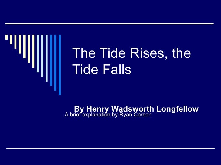 tide rises tide falls The theme of the tide rises, the tide falls by henry wadsworth longfellow, as most often interpreted, is that nature is indifferent to the life of humans and when a human dies, nature still continues its cyclical pattern in this case, the loss or potential death of the traveler has no effect on .