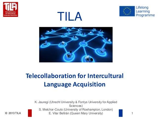 © 2013 TILA 1 K. Jauregi (Utrecht University & Fontys University for Applied Sciences) S. Melchor-Couto (University of Roe...