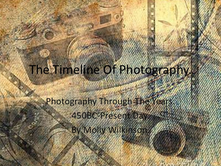 The Timeline Of Photography.  Photography Through The Years.       450BC-Present Day.       By Molly Wilkinson.