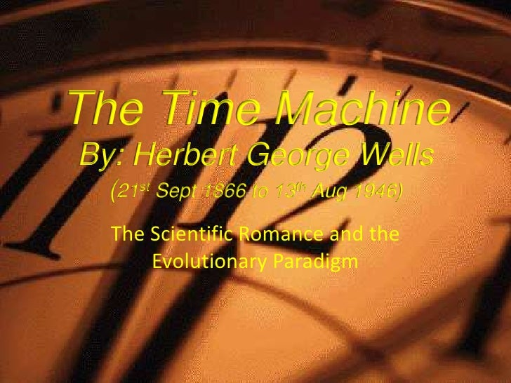 The Time MachineBy: Herbert George Wells  (21st Sept 1866 to 13th Aug 1946)  The Scientific Romance and the      Evolution...