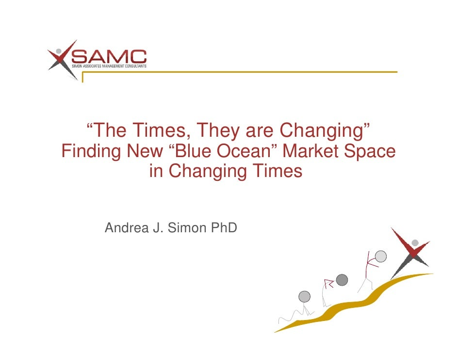 """""""The Times, They are Changing"""" Finding New """"Blue Ocean"""" Market Space           in Changing Times      Andrea J. Simon PhD"""