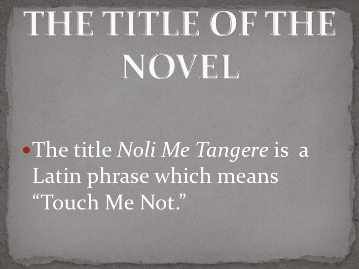 "The title Noli Me Tangere is a Latin phrase which means ""Touch Me Not."""