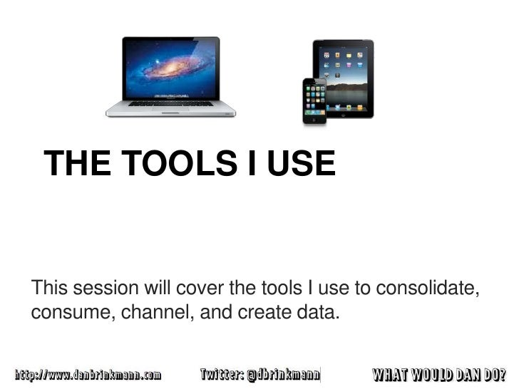 THE TOOLS I USEThis session will cover the tools I use to consolidate,consume, channel, and create data.