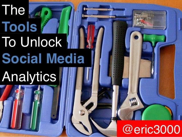 The! Tools! To Unlock! Social Media! Analytics!  @eric3000  @eric3000!
