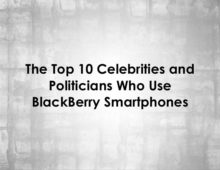 The Top 10 Celebrities and    Politicians Who Use BlackBerry Smartphones