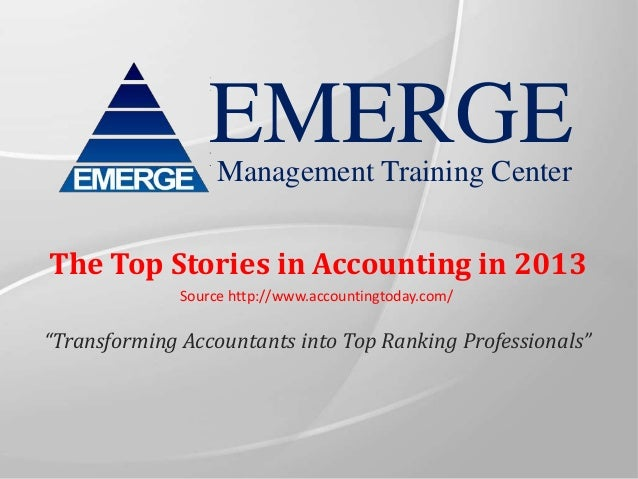 "EMERGE Management Training Center  The Top Stories in Accounting in 2013 Source http://www.accountingtoday.com/  ""Transfor..."