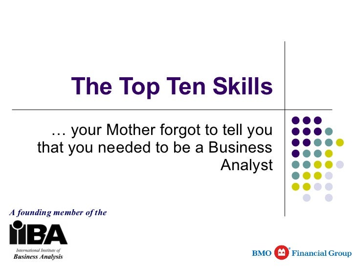 The Top Ten Skills … your Mother forgot to tell you that you needed to be a Business Analyst A founding member of the