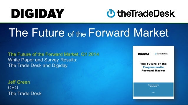 The Future of the Forward Market The Future of the Forward Market, Q1 2014 White Paper and Survey Results: The Trade Desk ...