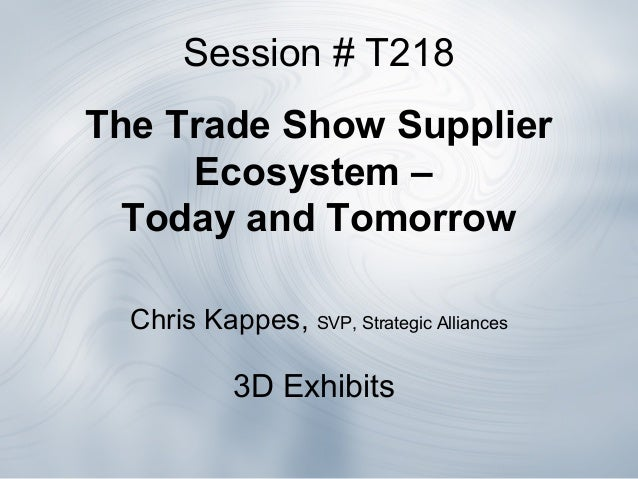 Session # T218The Trade Show SupplierEcosystem –Today and TomorrowChris Kappes, SVP, Strategic Alliances3D Exhibits
