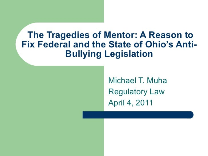 The Tragedies of Mentor: A Reason to Fix Federal and the State of Ohio's Anti-Bullying Legislation Michael T. Muha Regulat...