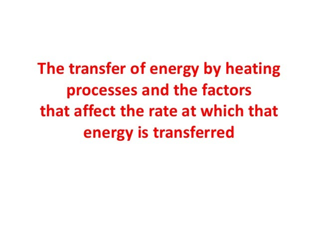 The transfer of energy by heatingprocesses and the factorsthat affect the rate at which thatenergy is transferred