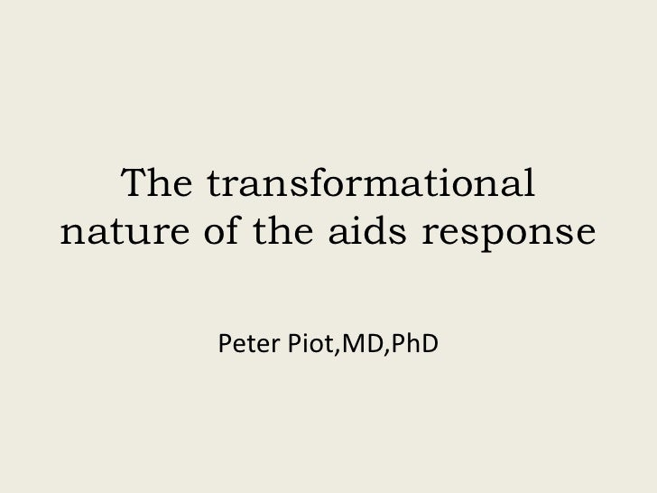 The transformational nature of the aids response         Peter Piot,MD,PhD