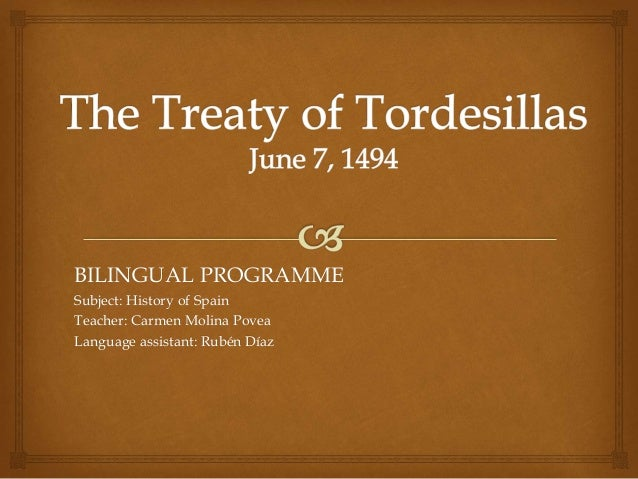 the history and effects of the treaty of tordesillas Treaty of tordesillas, (june 7, 1494), agreement between spain and portugal aimed at settling conflicts over lands newly discovered or explored by christopher columbus and other late 15th-century voyagers.