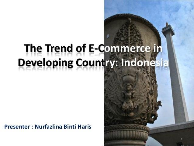 The Trend of E-Commerce in     Developing Country: IndonesiaPresenter : Nurfazlina Binti Haris                            ...