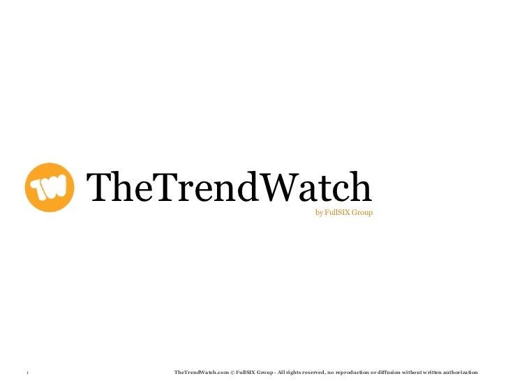 TheTrendWatch                                            by FullSIX Group     1       TheTrendWatch.com © FullSIX Group - ...