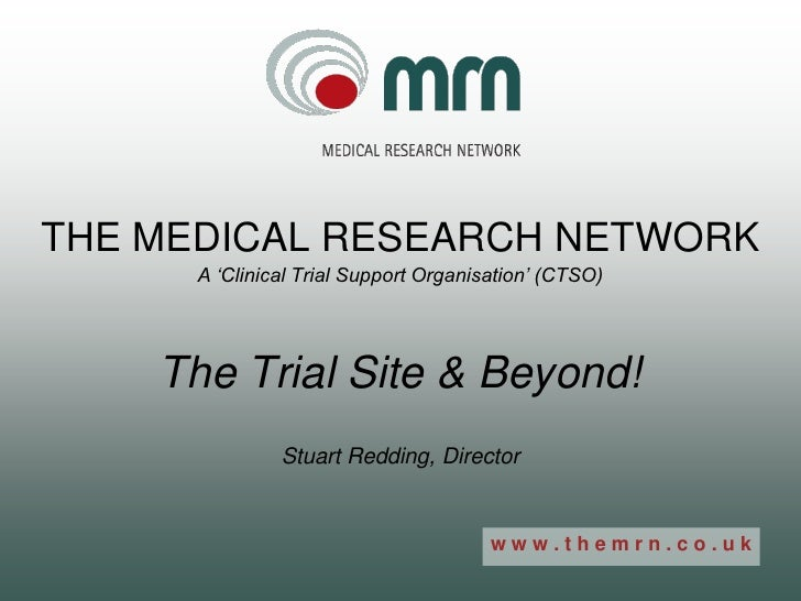THE MEDICAL RESEARCH NETWORK       A 'Clinical Trial Support Organisation' (CTSO)         The Trial Site & Beyond!        ...